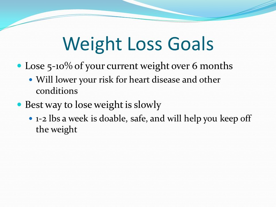 Weight Loss Goals Lose 5-10% of your current weight over 6 months Will lower your risk for heart disease and other conditions Best way to lose weight