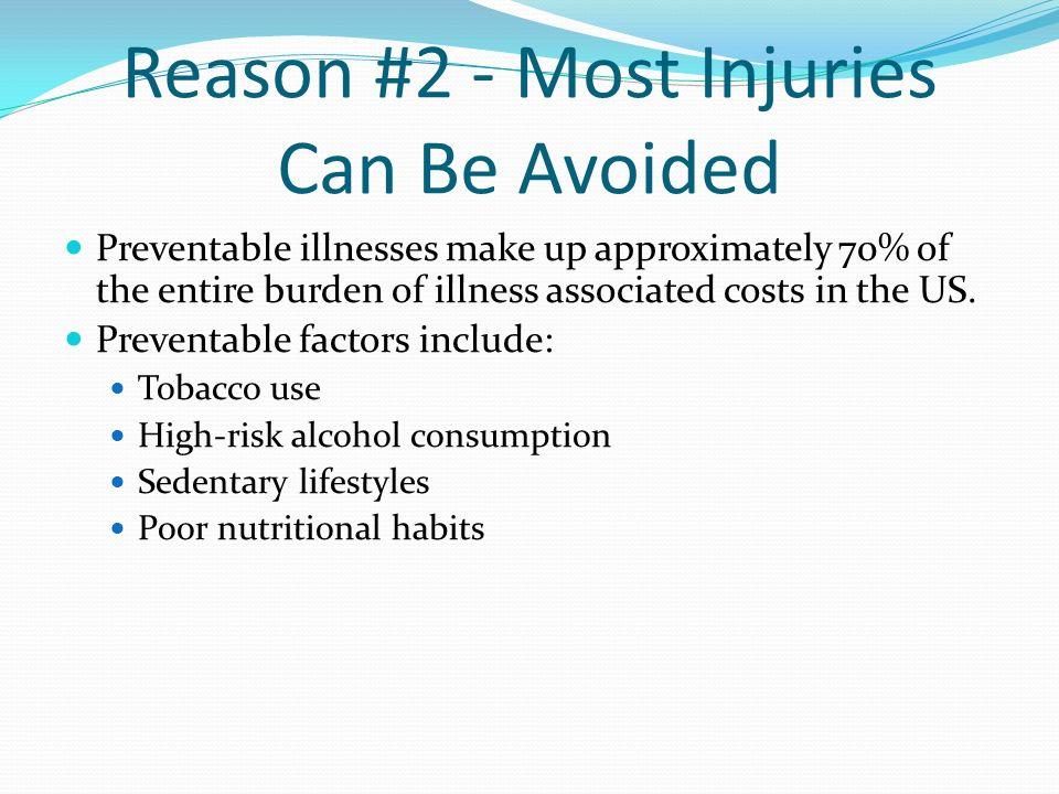 Reason #2 - Most Injuries Can Be Avoided Preventable illnesses make up approximately 70% of the entire burden of illness associated costs in the US. P
