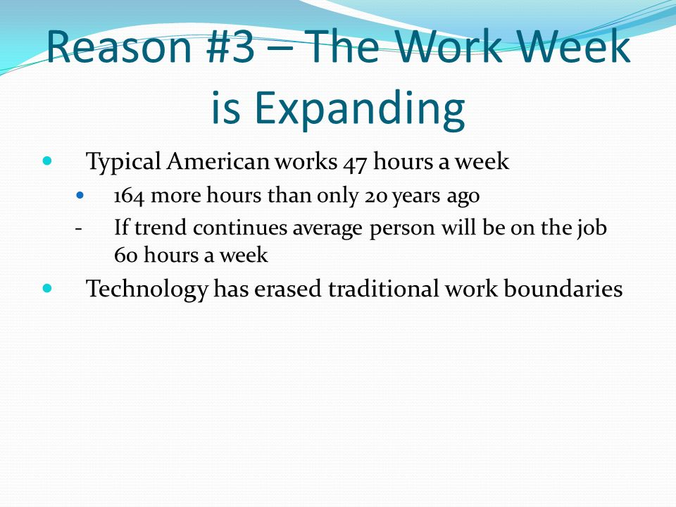 Reason #3 – The Work Week is Expanding Typical American works 47 hours a week 164 more hours than only 20 years ago - If trend continues average perso