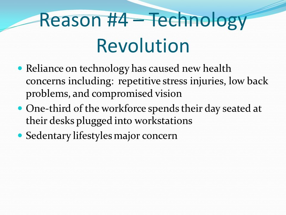 Reason #4 – Technology Revolution Reliance on technology has caused new health concerns including: repetitive stress injuries, low back problems, and