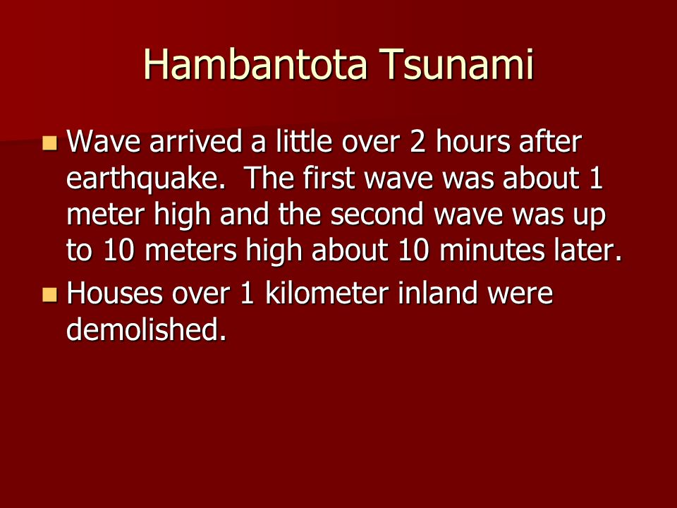 Hambantota Tsunami Wave arrived a little over 2 hours after earthquake. The first wave was about 1 meter high and the second wave was up to 10 meters