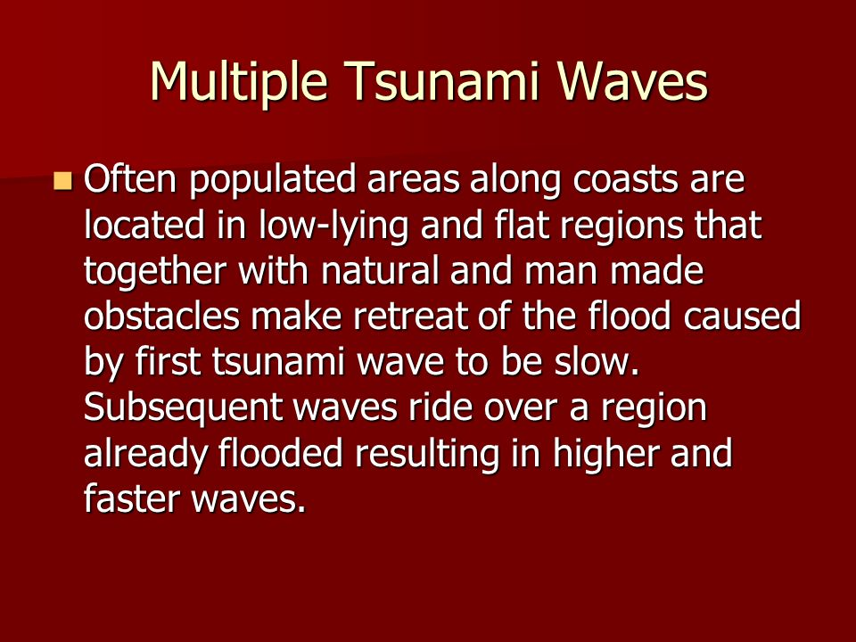 Multiple Tsunami Waves Often populated areas along coasts are located in low-lying and flat regions that together with natural and man made obstacles make retreat of the flood caused by first tsunami wave to be slow.