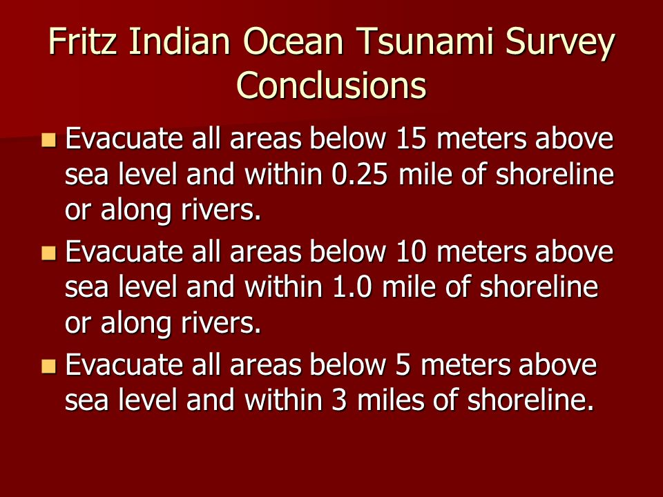 Fritz Indian Ocean Tsunami Survey Conclusions Evacuate all areas below 15 meters above sea level and within 0.25 mile of shoreline or along rivers. Ev