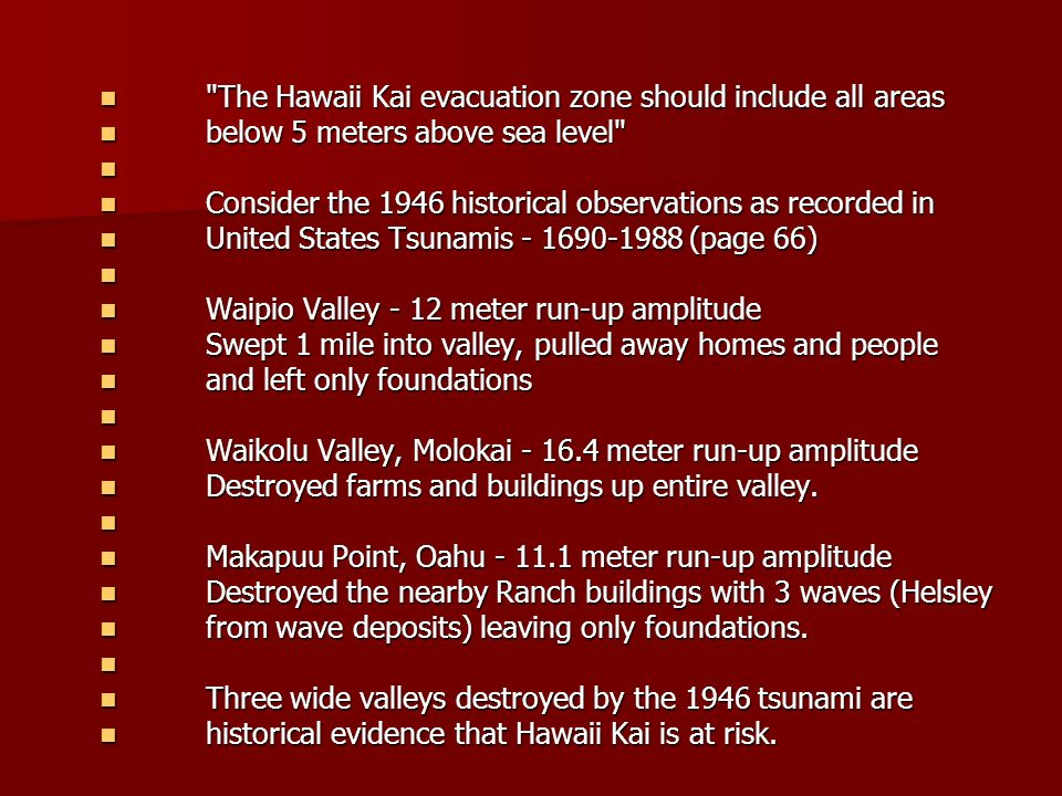 The Hawaii Kai evacuation zone should include all areas The Hawaii Kai evacuation zone should include all areas below 5 meters above sea level below 5 meters above sea level Consider the 1946 historical observations as recorded in Consider the 1946 historical observations as recorded in United States Tsunamis - 1690-1988 (page 66) United States Tsunamis - 1690-1988 (page 66) Waipio Valley - 12 meter run-up amplitude Waipio Valley - 12 meter run-up amplitude Swept 1 mile into valley, pulled away homes and people Swept 1 mile into valley, pulled away homes and people and left only foundations and left only foundations Waikolu Valley, Molokai - 16.4 meter run-up amplitude Waikolu Valley, Molokai - 16.4 meter run-up amplitude Destroyed farms and buildings up entire valley.