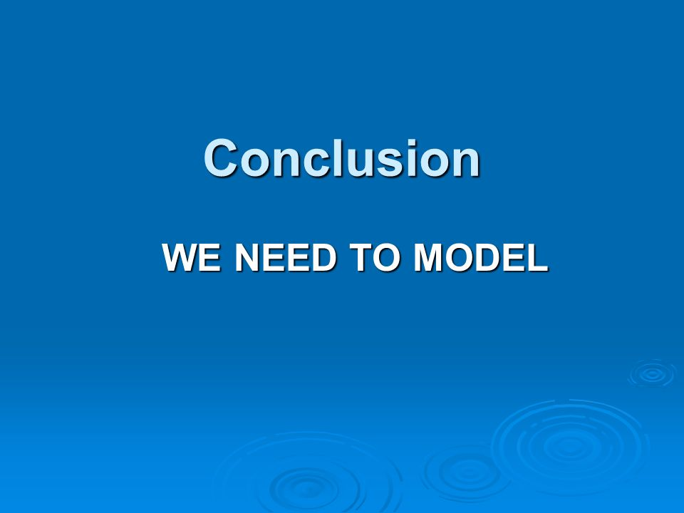 Conclusion WE NEED TO MODEL