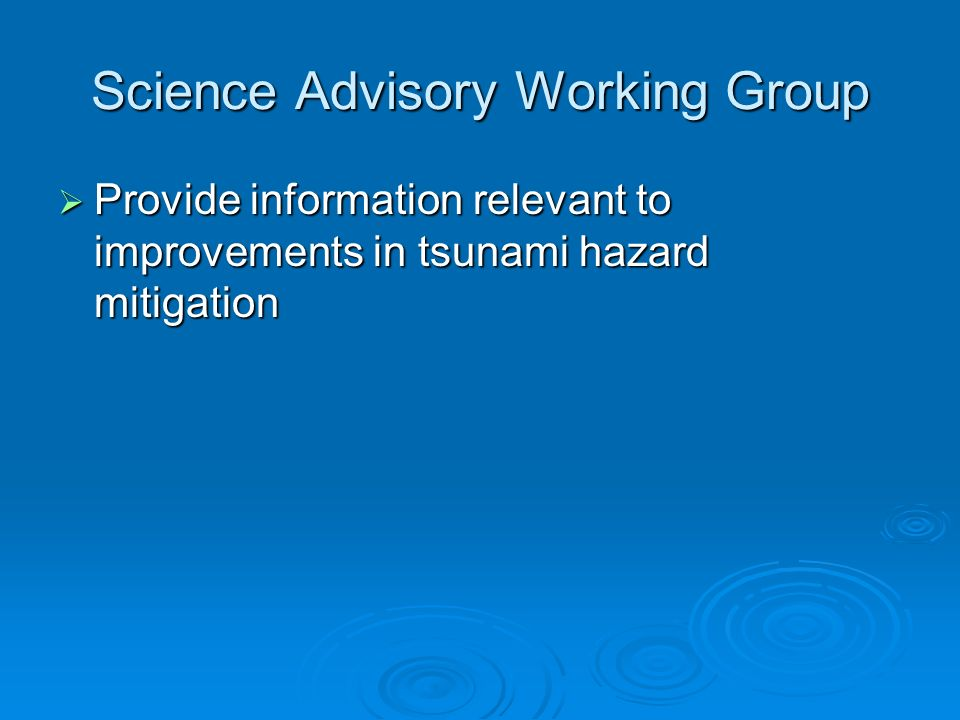 Science Advisory Working Group Provide information relevant to improvements in tsunami hazard mitigation Provide information relevant to improvements