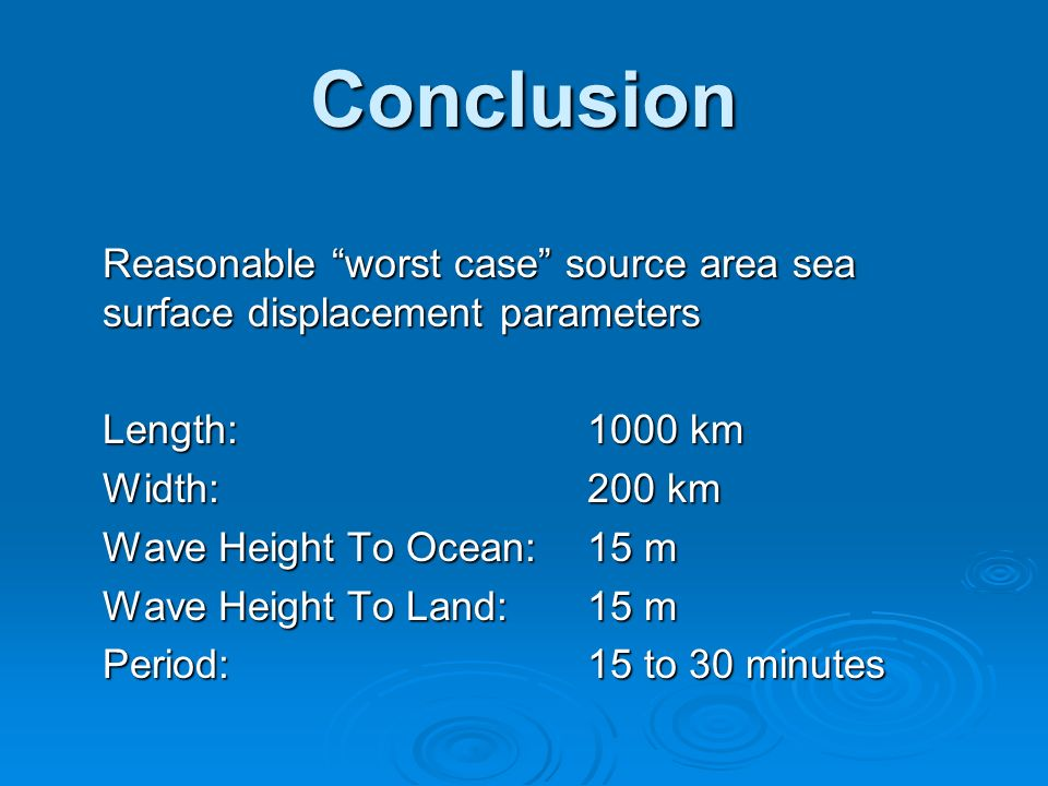 Conclusion Reasonable worst case source area sea surface displacement parameters Length:1000 km Width:200 km Wave Height To Ocean:15 m Wave Height To Land:15 m Period:15 to 30 minutes