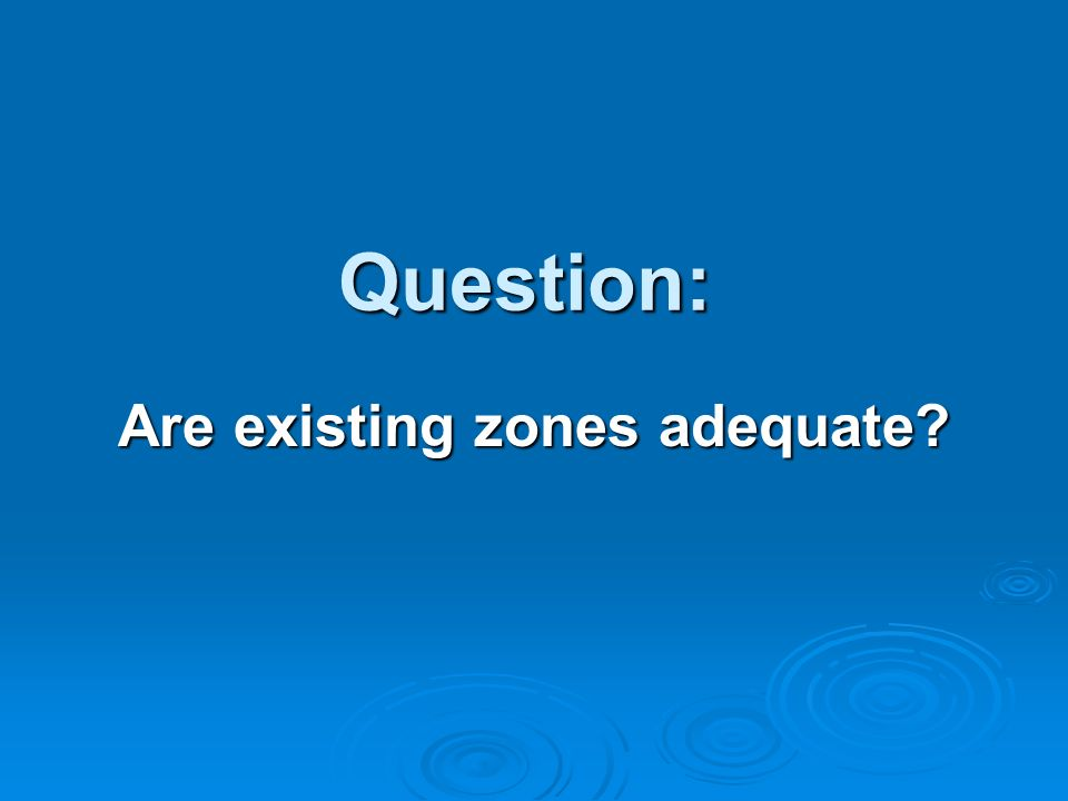 Question: Are existing zones adequate?