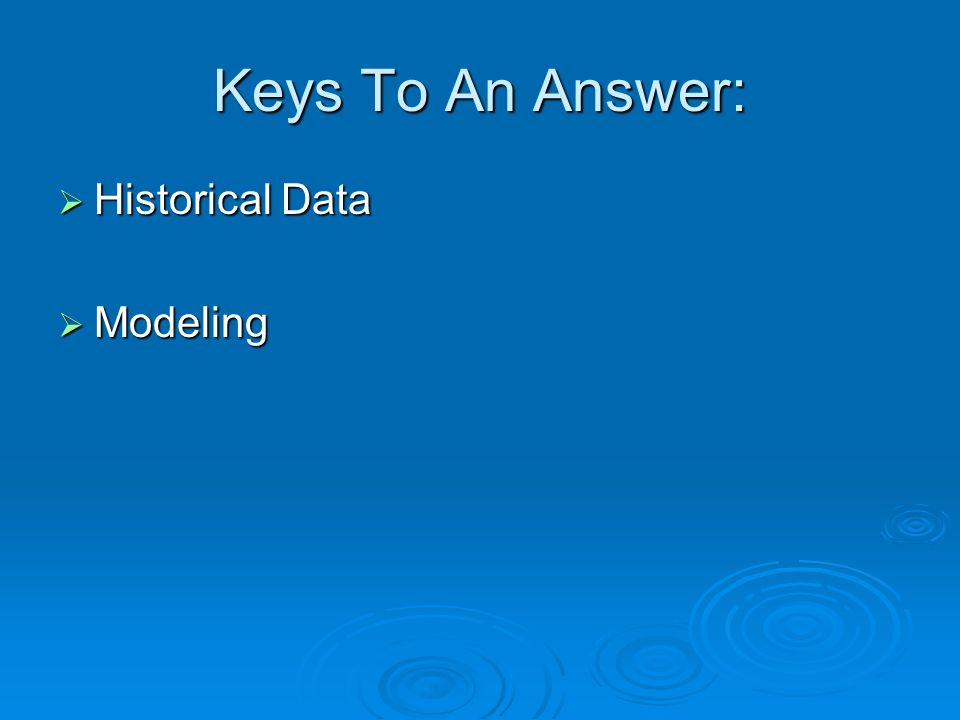 Keys To An Answer: Historical Data Historical Data Modeling Modeling