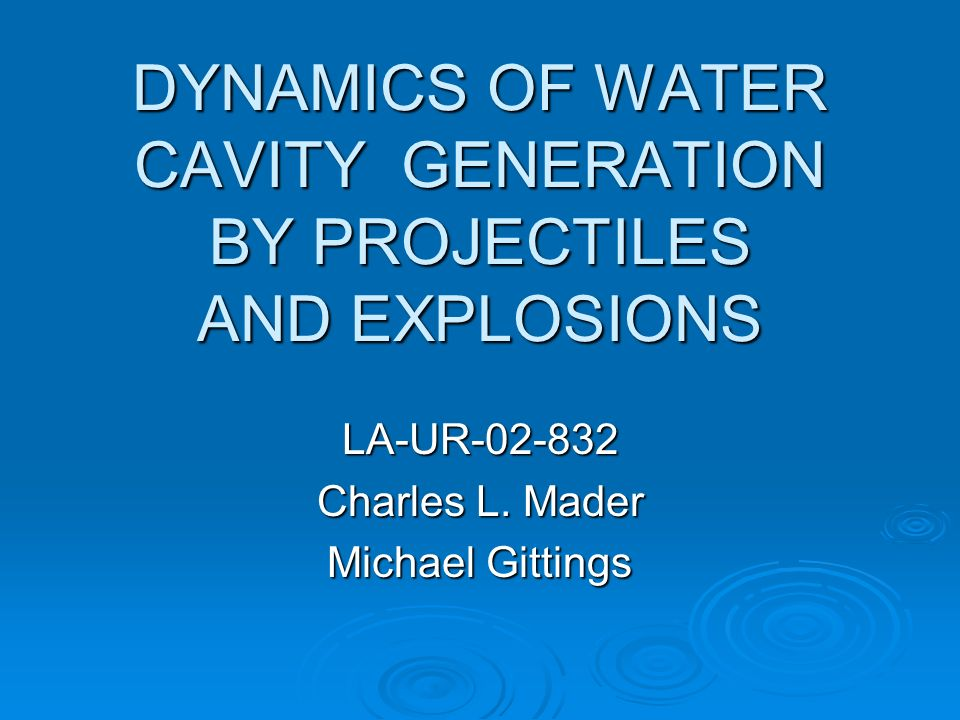 DYNAMICS OF WATER CAVITY GENERATION BY PROJECTILES AND EXPLOSIONS LA-UR-02-832 Charles L.