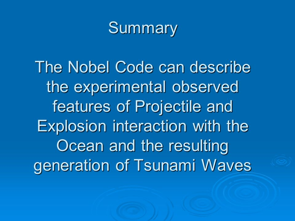 Summary The Nobel Code can describe the experimental observed features of Projectile and Explosion interaction with the Ocean and the resulting generation of Tsunami Waves