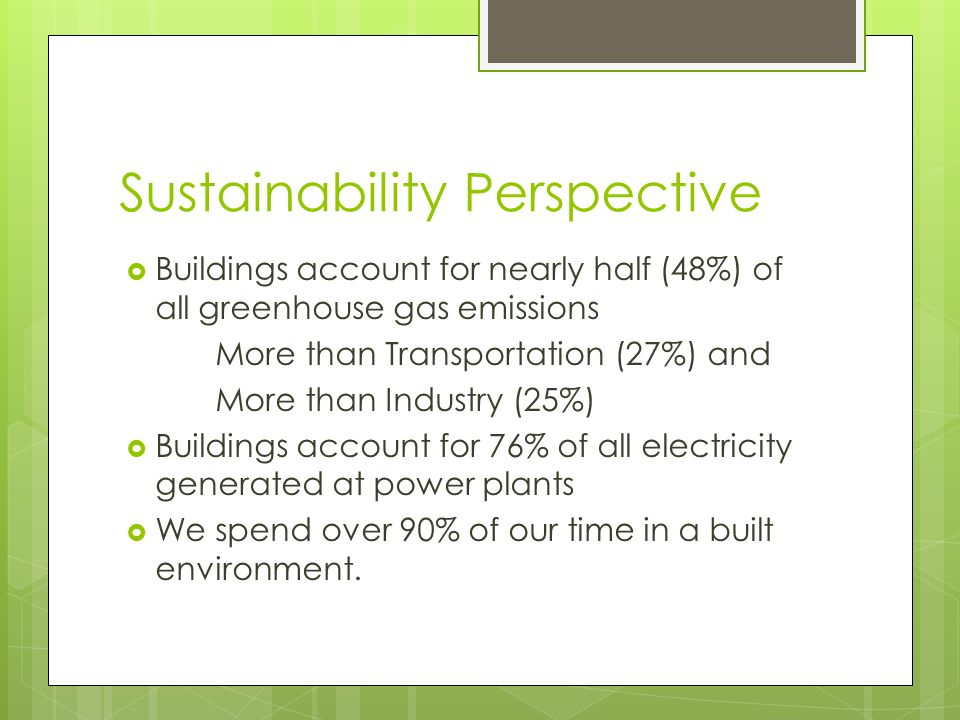 Sustainability Perspective Buildings account for nearly half (48%) of all greenhouse gas emissions More than Transportation (27%) and More than Industry (25%) Buildings account for 76% of all electricity generated at power plants We spend over 90% of our time in a built environment.