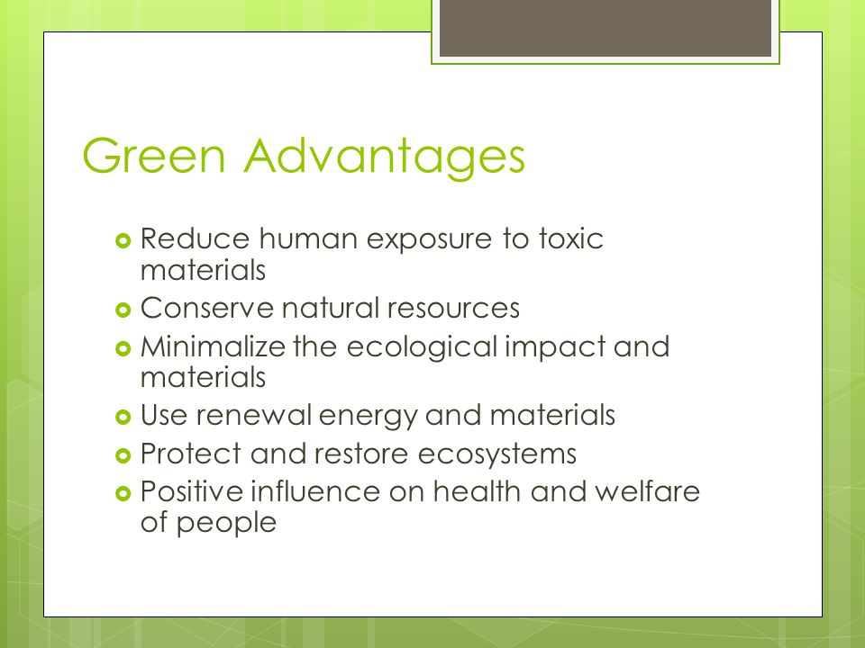Green Advantages Reduce human exposure to toxic materials Conserve natural resources Minimalize the ecological impact and materials Use renewal energy and materials Protect and restore ecosystems Positive influence on health and welfare of people