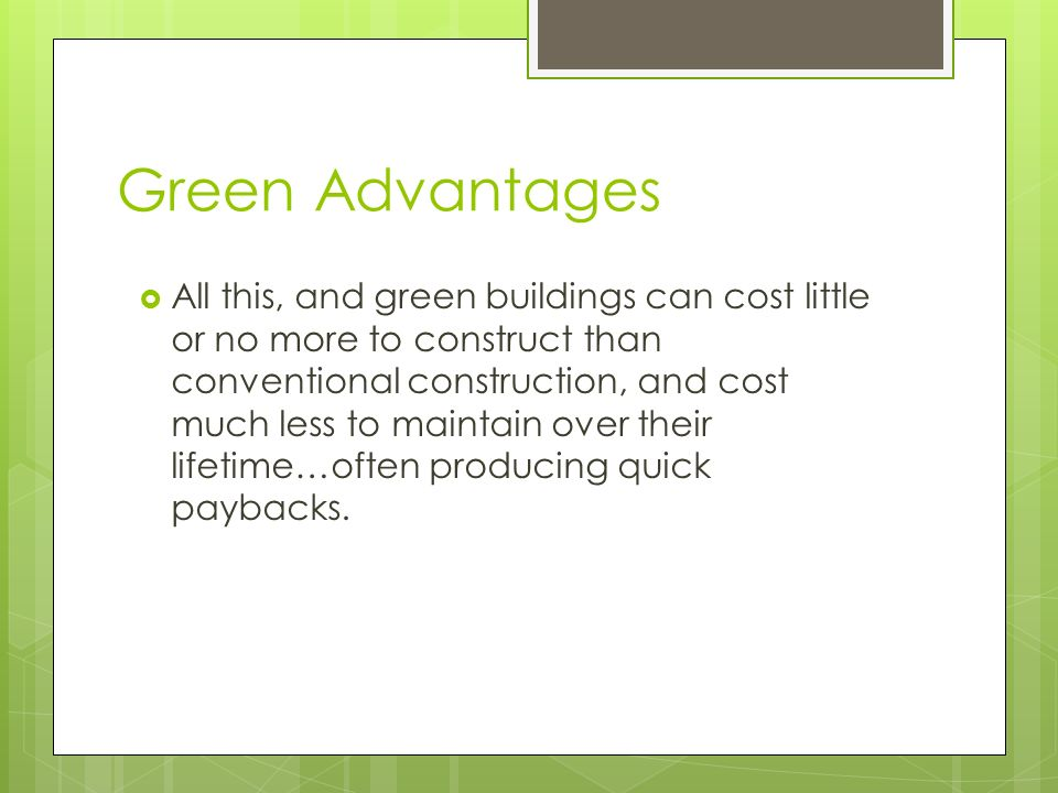 Green Advantages All this, and green buildings can cost little or no more to construct than conventional construction, and cost much less to maintain over their lifetime…often producing quick paybacks.
