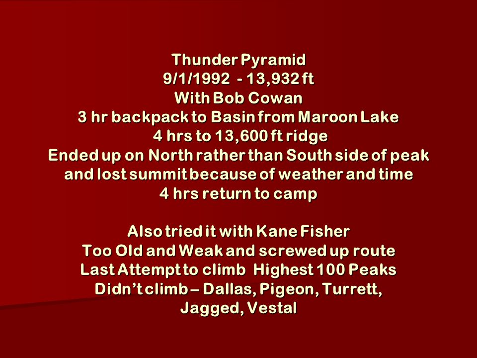Thunder Pyramid 9/1/1992 - 13,932 ft With Bob Cowan 3 hr backpack to Basin from Maroon Lake 4 hrs to 13,600 ft ridge Ended up on North rather than South side of peak and lost summit because of weather and time 4 hrs return to camp Also tried it with Kane Fisher Too Old and Weak and screwed up route Last Attempt to climb Highest 100 Peaks Didnt climb – Dallas, Pigeon, Turrett, Jagged, Vestal