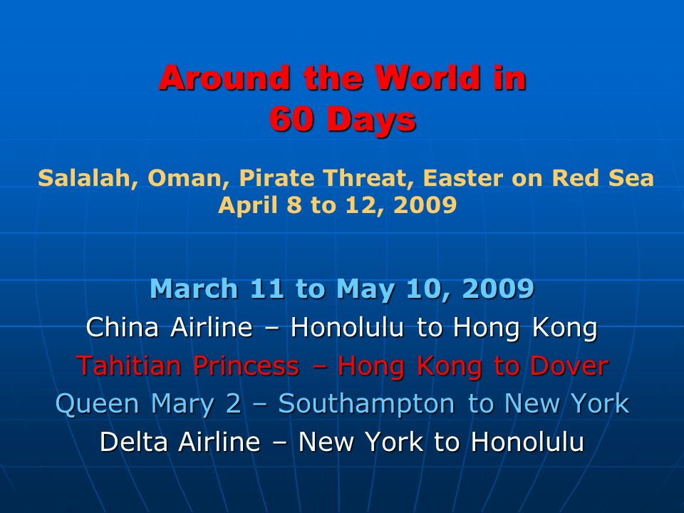 Around the World in 60 Days March 11 to May 10, 2009 China Airline – Honolulu to Hong Kong Tahitian Princess – Hong Kong to Dover Queen Mary 2 – South