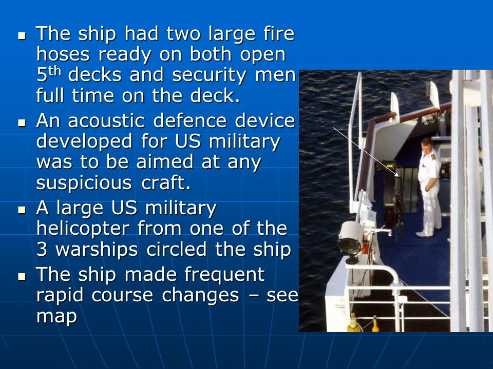 The ship had two large fire hoses ready on both open 5 th decks and security men full time on the deck. The ship had two large fire hoses ready on bot