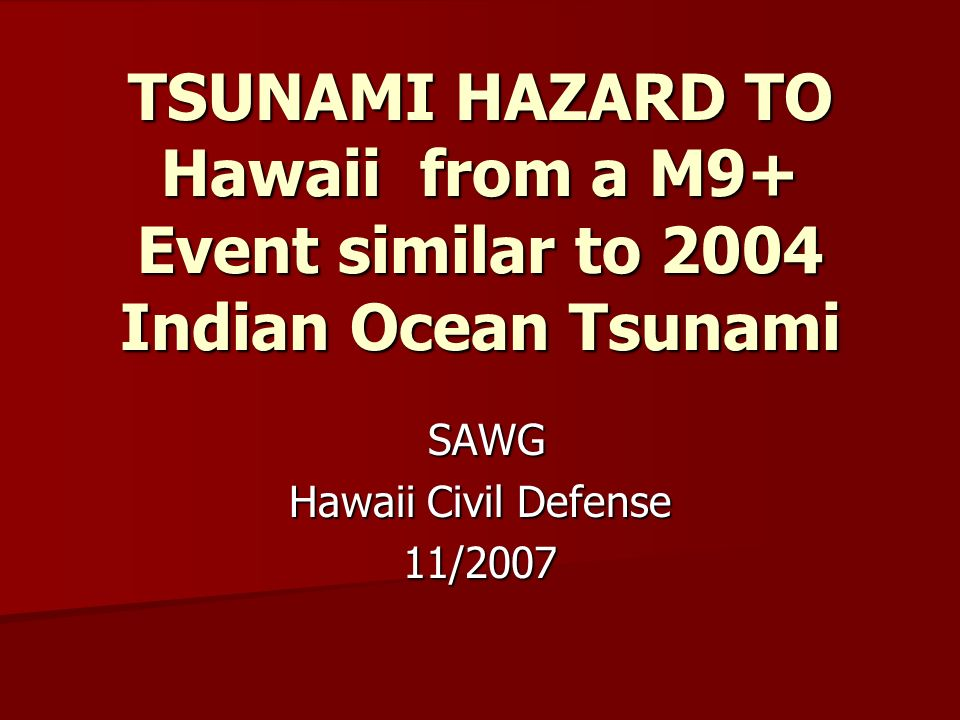 TSUNAMI HAZARD TO Hawaii from a M9+ Event similar to 2004 Indian Ocean Tsunami SAWG SAWG Hawaii Civil Defense 11/2007