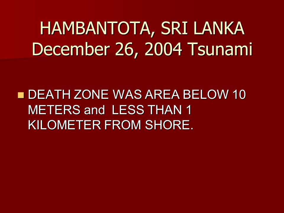 HAMBANTOTA, SRI LANKA December 26, 2004 Tsunami DEATH ZONE WAS AREA BELOW 10 METERS and LESS THAN 1 KILOMETER FROM SHORE.