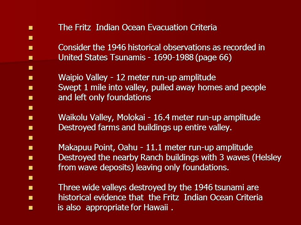 The Fritz Indian Ocean Evacuation Criteria The Fritz Indian Ocean Evacuation Criteria Consider the 1946 historical observations as recorded in Consider the 1946 historical observations as recorded in United States Tsunamis (page 66) United States Tsunamis (page 66) Waipio Valley - 12 meter run-up amplitude Waipio Valley - 12 meter run-up amplitude Swept 1 mile into valley, pulled away homes and people Swept 1 mile into valley, pulled away homes and people and left only foundations and left only foundations Waikolu Valley, Molokai meter run-up amplitude Waikolu Valley, Molokai meter run-up amplitude Destroyed farms and buildings up entire valley.