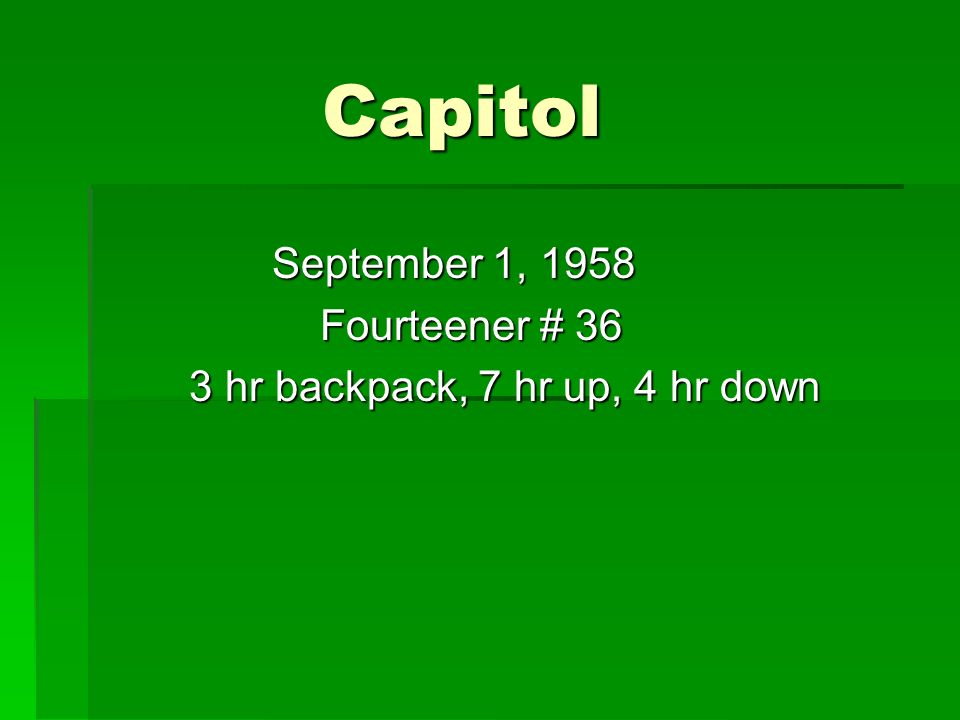 Capitol Capitol September 1, 1958 September 1, 1958 Fourteener # 36 Fourteener # 36 3 hr backpack, 7 hr up, 4 hr down 3 hr backpack, 7 hr up, 4 hr down