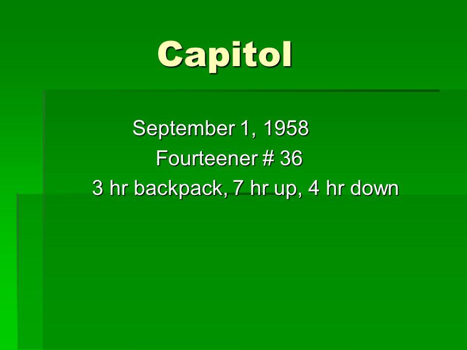 Capitol Capitol September 1, 1958 September 1, 1958 Fourteener # 36 Fourteener # 36 3 hr backpack, 7 hr up, 4 hr down 3 hr backpack, 7 hr up, 4 hr down