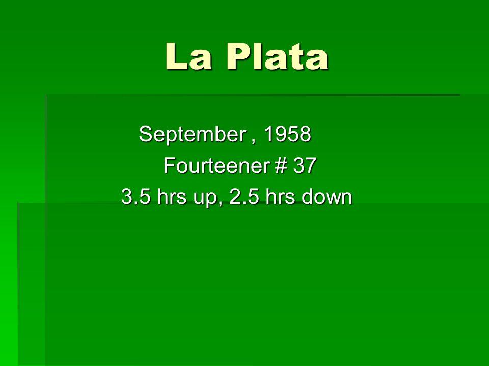 La Plata La Plata September, 1958 September, 1958 Fourteener # 37 Fourteener # 37 3.5 hrs up, 2.5 hrs down 3.5 hrs up, 2.5 hrs down