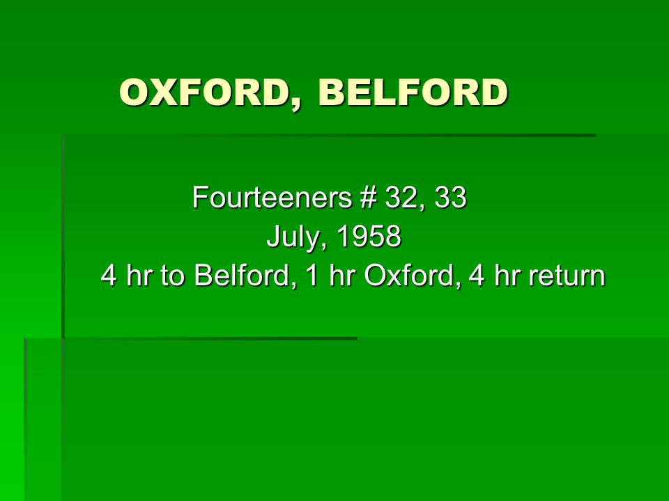 OXFORD, BELFORD OXFORD, BELFORD Fourteeners # 32, 33 Fourteeners # 32, 33 July, 1958 July, 1958 4 hr to Belford, 1 hr Oxford, 4 hr return 4 hr to Belford, 1 hr Oxford, 4 hr return