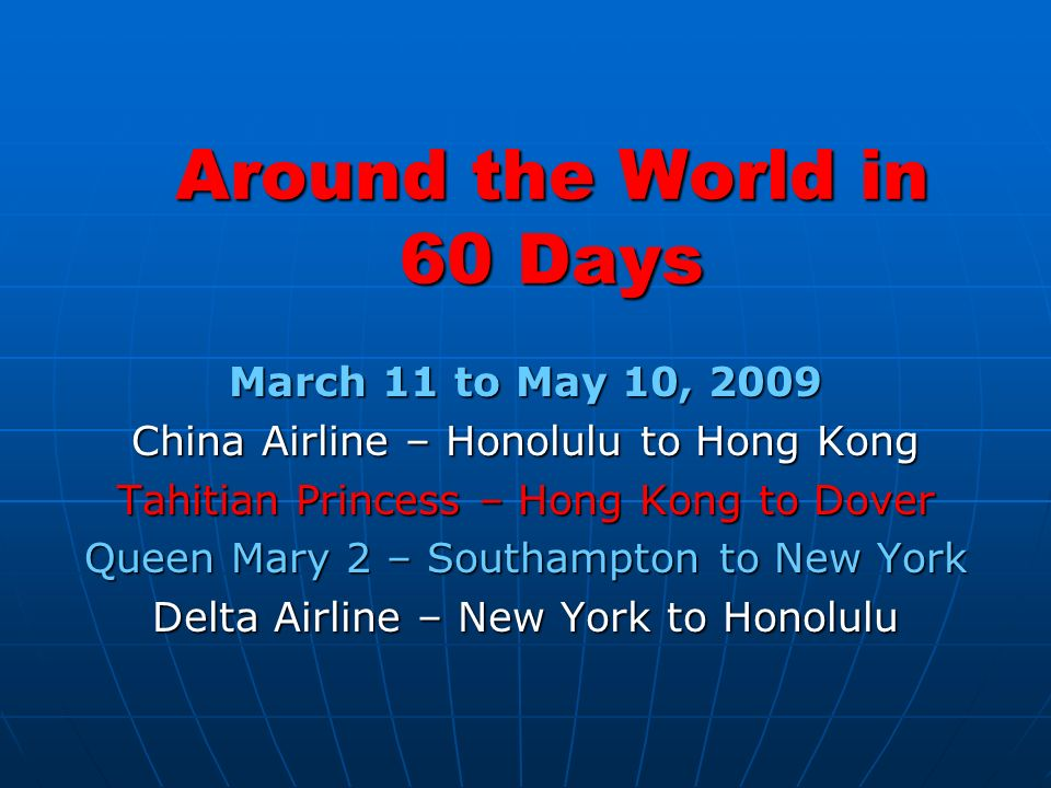 Around the World in 60 Days March 11 to May 10, 2009 China Airline – Honolulu to Hong Kong Tahitian Princess – Hong Kong to Dover Queen Mary 2 – Southampton to New York Delta Airline – New York to Honolulu