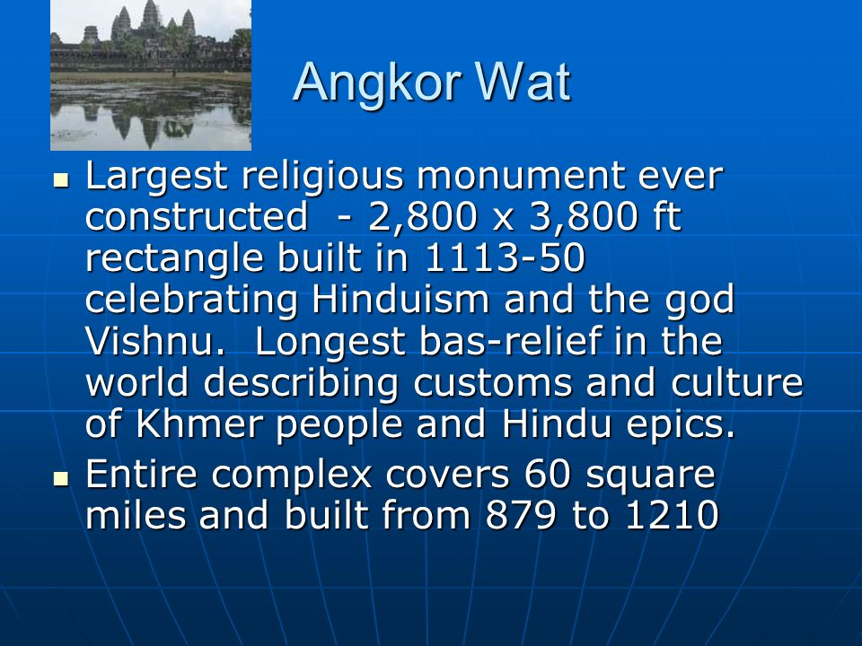 Angkor Wat Largest religious monument ever constructed - 2,800 x 3,800 ft rectangle built in celebrating Hinduism and the god Vishnu.