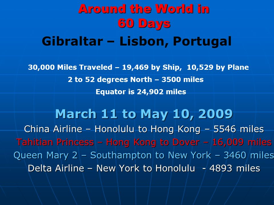 Around the World in 60 Days March 11 to May 10, 2009 China Airline – Honolulu to Hong Kong – 5546 miles Tahitian Princess – Hong Kong to Dover – 16,009 miles Queen Mary 2 – Southampton to New York – 3460 miles Delta Airline – New York to Honolulu miles 30,000 Miles Traveled – 19,469 by Ship, 10,529 by Plane 2 to 52 degrees North – 3500 miles Equator is 24,902 miles Gibraltar – Lisbon, Portugal