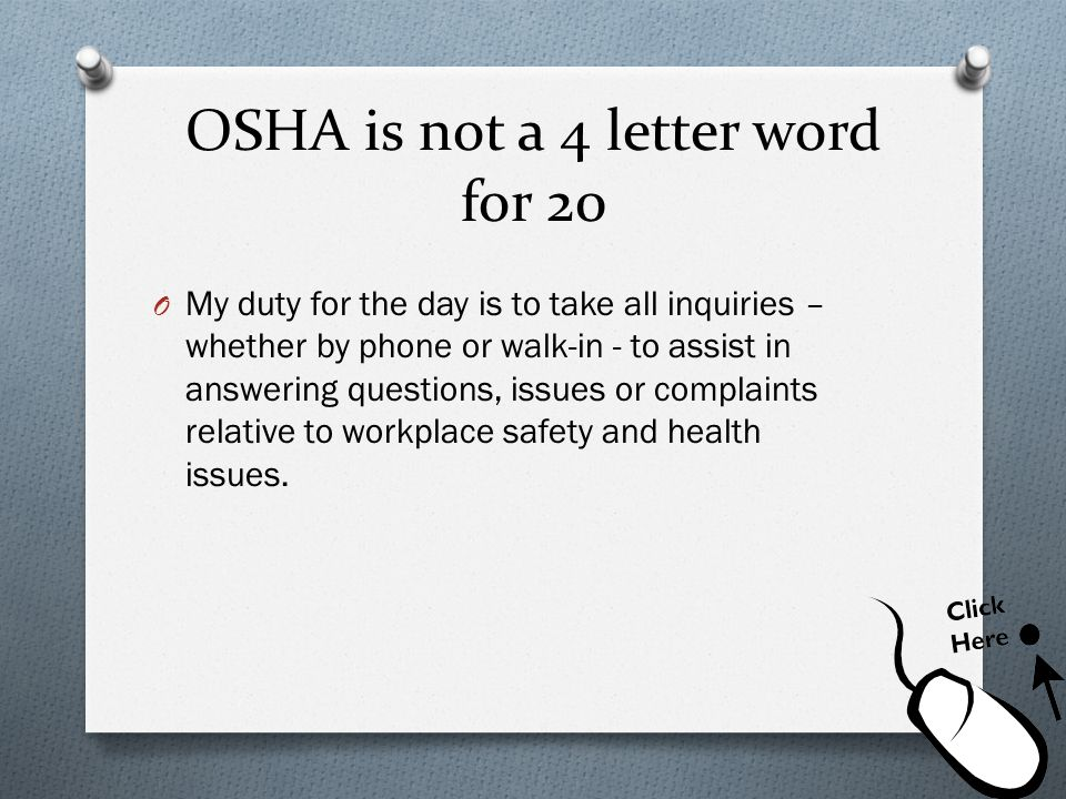 OSHA is not a 4 letter word for 20 O My duty for the day is to take all inquiries – whether by phone or walk-in - to assist in answering questions, is