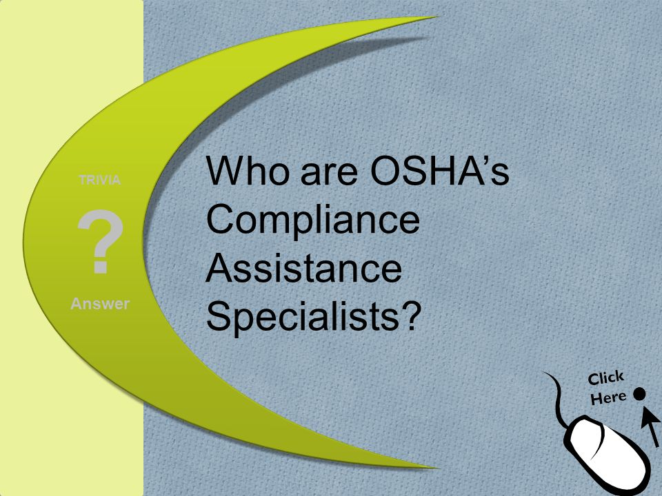 TRIVIA ? Answer Who are OSHAs Compliance Assistance Specialists?