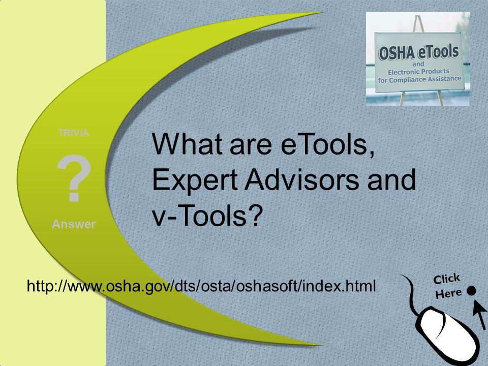 TRIVIA ? Answer What are eTools, Expert Advisors and v-Tools? http://www.osha.gov/dts/osta/oshasoft/index.html