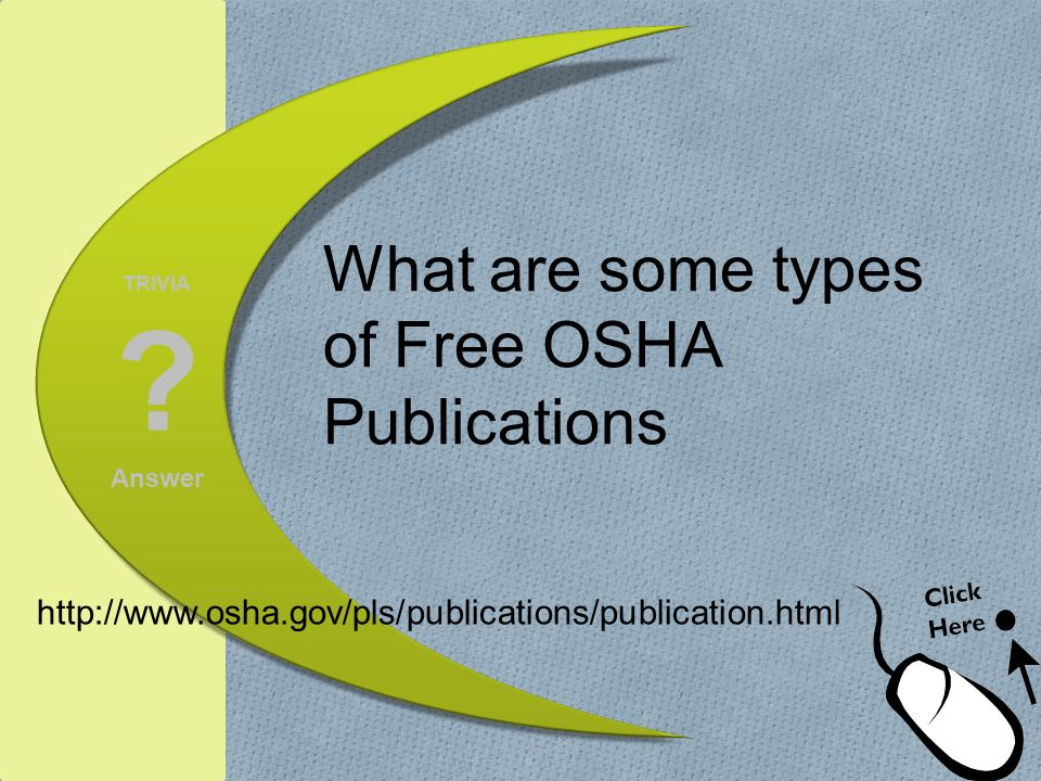 TRIVIA ? Answer What are some types of Free OSHA Publications http://www.osha.gov/pls/publications/publication.html