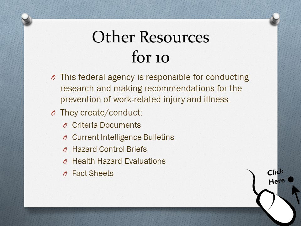 Other Resources for 10 O This federal agency is responsible for conducting research and making recommendations for the prevention of work-related inju