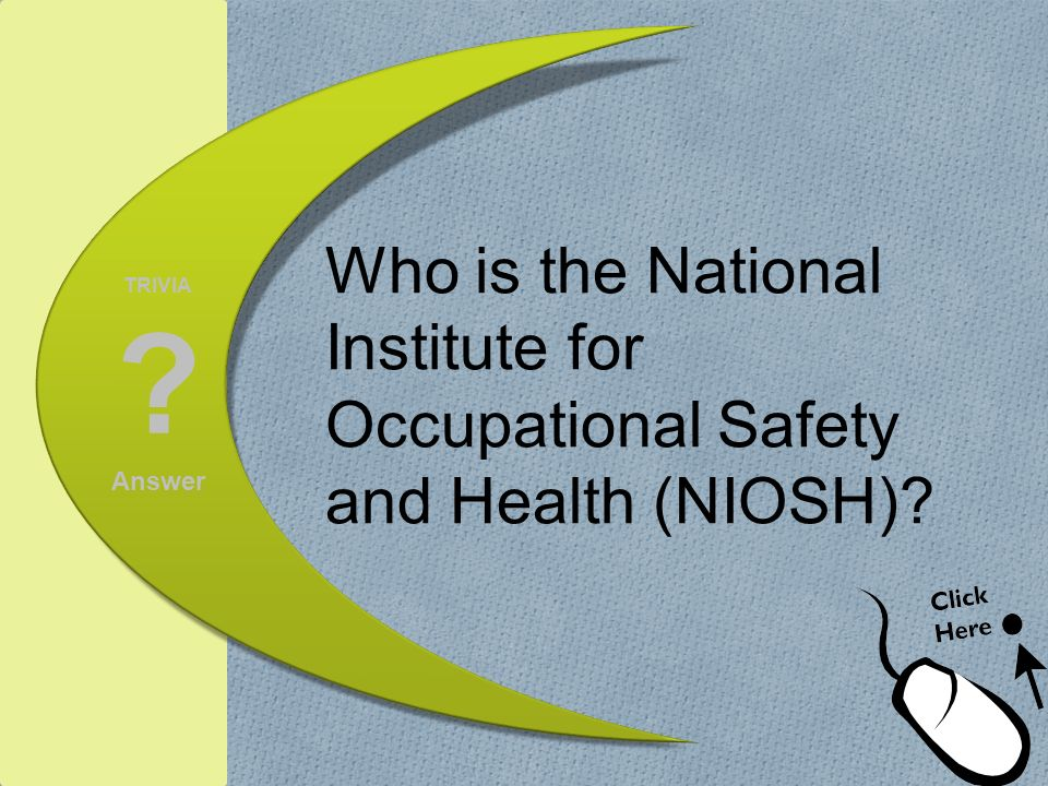 TRIVIA ? Answer Who is the National Institute for Occupational Safety and Health (NIOSH)?