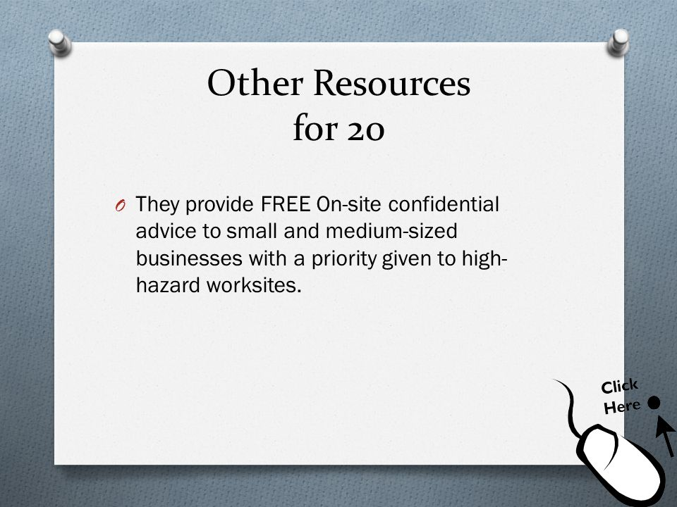 Other Resources for 20 O They provide FREE On-site confidential advice to small and medium-sized businesses with a priority given to high- hazard work