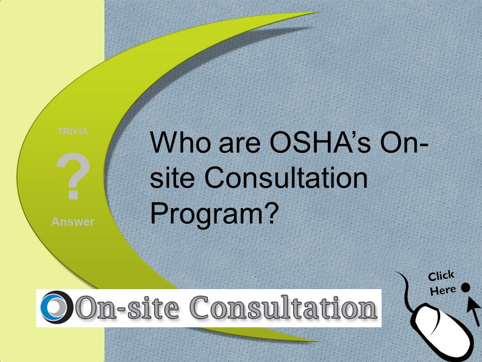 TRIVIA ? Answer Who are OSHAs On- site Consultation Program?