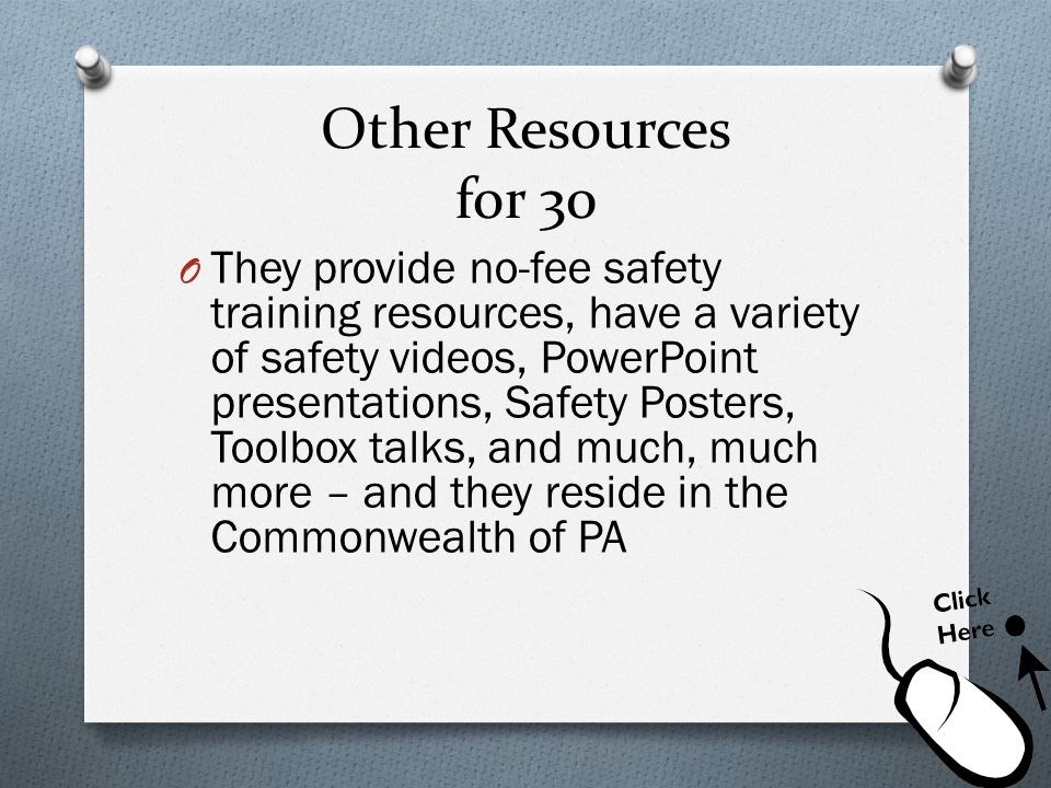 Other Resources for 30 O They provide no-fee safety training resources, have a variety of safety videos, PowerPoint presentations, Safety Posters, Too