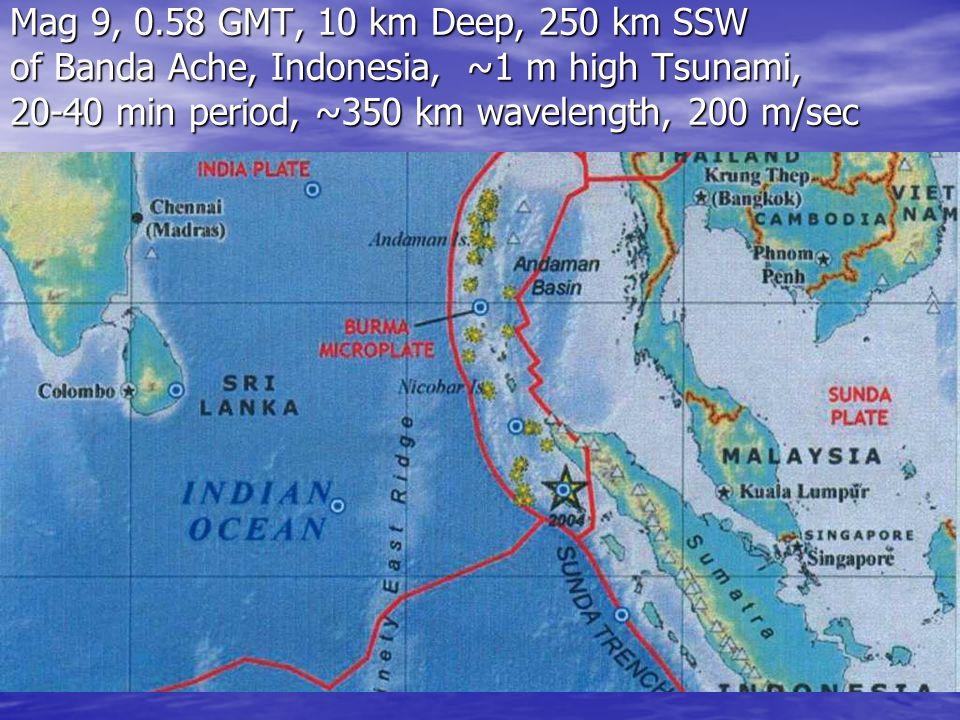 Mag 9, 0.58 GMT, 10 km Deep, 250 km SSW of Banda Ache, Indonesia, ~1 m high Tsunami, 20-40 min period, ~350 km wavelength, 200 m/sec