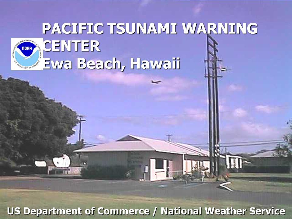 PACIFIC TSUNAMI WARNING CENTER Ewa Beach, Hawaii US Department of Commerce / National Weather Service