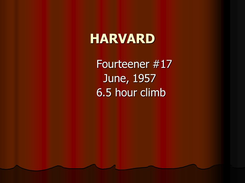 HARVARD Fourteener #17 Fourteener #17 June, 1957 June, 1957 6.5 hour climb 6.5 hour climb