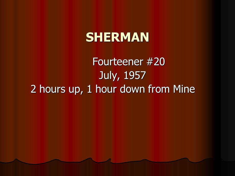 SHERMAN Fourteener #20 Fourteener #20 July, 1957 July, 1957 2 hours up, 1 hour down from Mine 2 hours up, 1 hour down from Mine