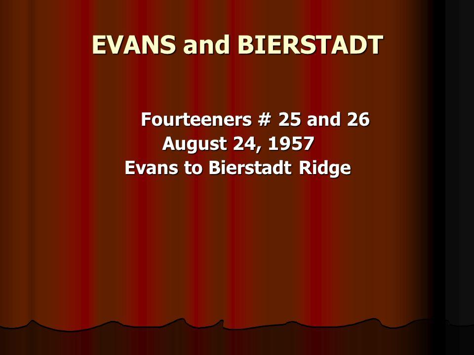 EVANS and BIERSTADT Fourteeners # 25 and 26 Fourteeners # 25 and 26 August 24, 1957 August 24, 1957 Evans to Bierstadt Ridge Evans to Bierstadt Ridge