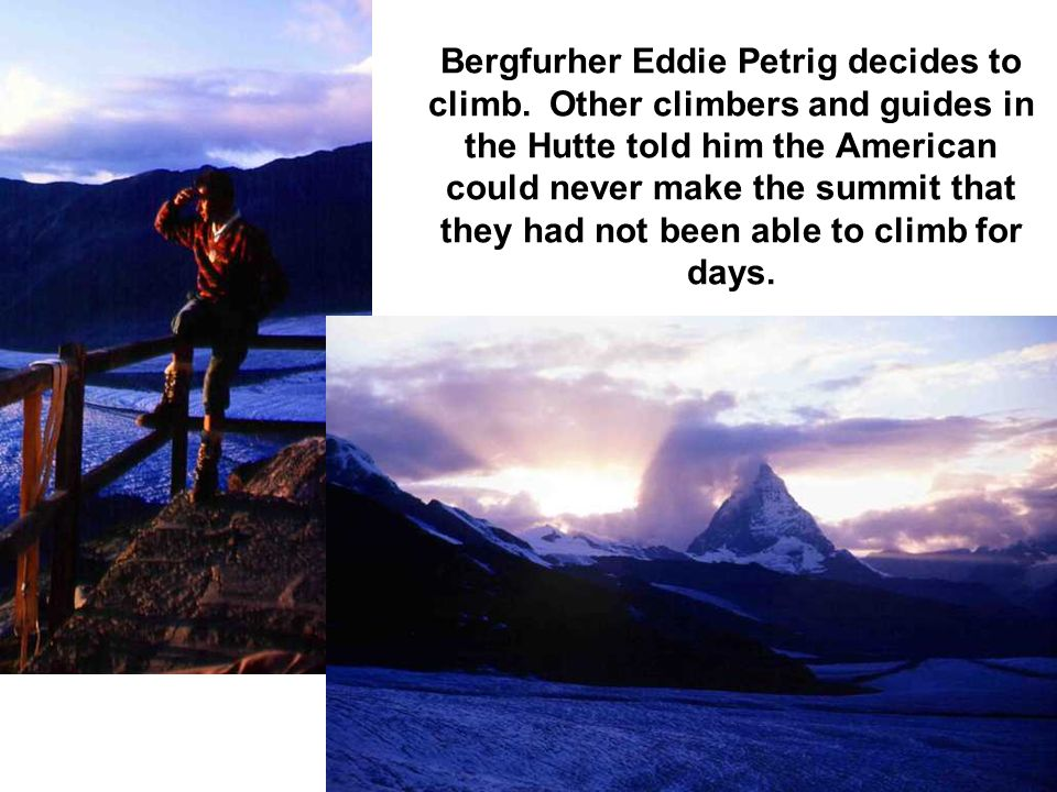 Bergfurher Eddie Petrig decides to climb. Other climbers and guides in the Hutte told him the American could never make the summit that they had not b