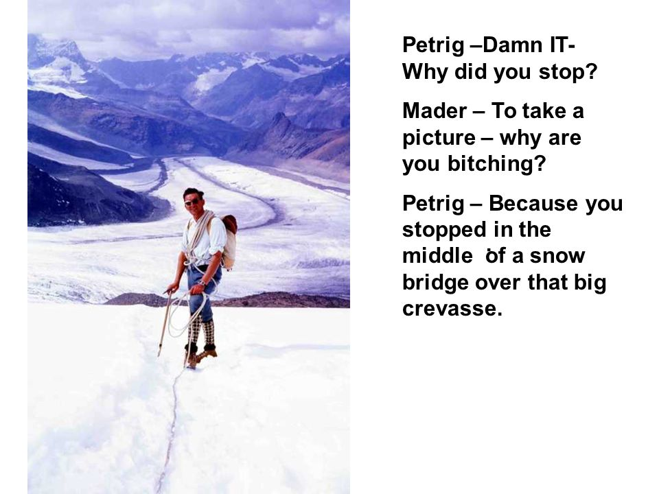 . Petrig –Damn IT- Why did you stop? Mader – To take a picture – why are you bitching? Petrig – Because you stopped in the middle of a snow bridge ove