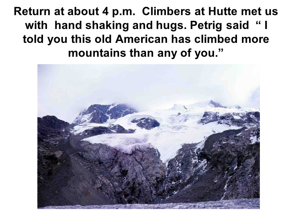 Return at about 4 p.m. Climbers at Hutte met us with hand shaking and hugs. Petrig said I told you this old American has climbed more mountains than a