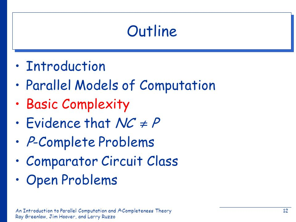 An Introduction to Parallel Computation and Ρ-Completeness Theory Ray Greenlaw, Jim Hoover, and Larry Ruzzo 12 Outline Introduction Parallel Models of