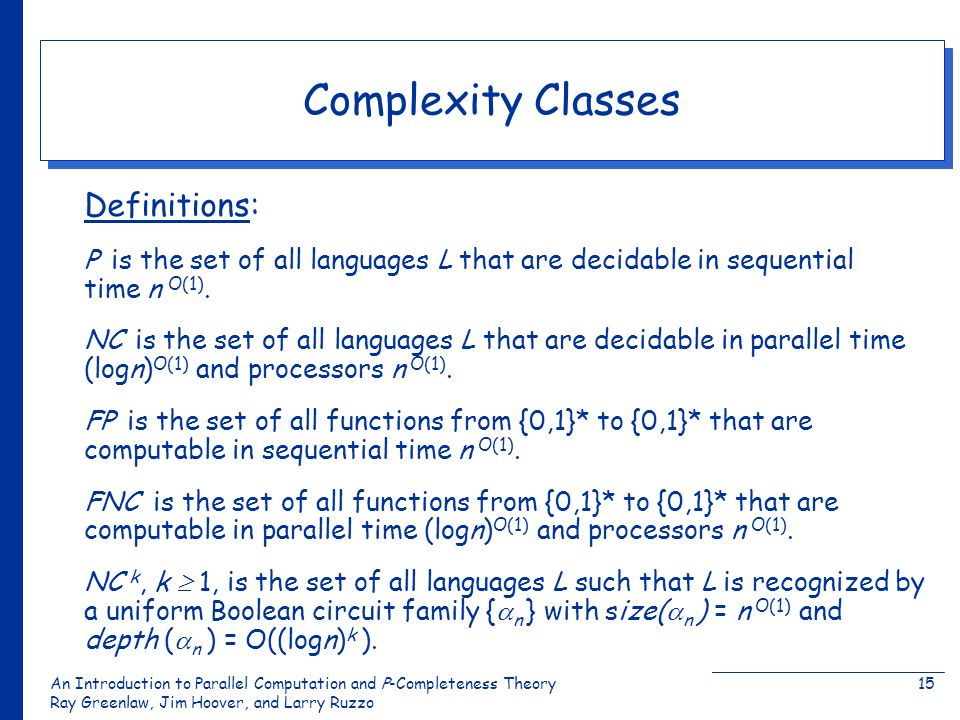 An Introduction to Parallel Computation and Ρ-Completeness Theory Ray Greenlaw, Jim Hoover, and Larry Ruzzo 15 Complexity Classes Definitions: P is th